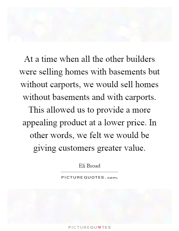 At a time when all the other builders were selling homes with basements but without carports, we would sell homes without basements and with carports. This allowed us to provide a more appealing product at a lower price. In other words, we felt we would be giving customers greater value Picture Quote #1