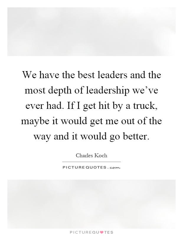 We have the best leaders and the most depth of leadership we've ever had. If I get hit by a truck, maybe it would get me out of the way and it would go better Picture Quote #1