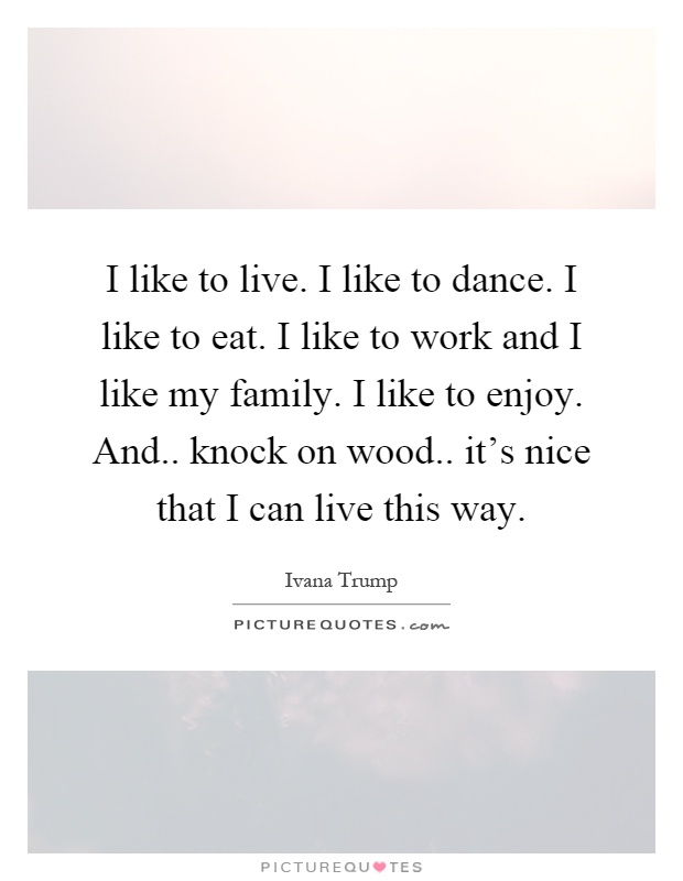I like to live. I like to dance. I like to eat. I like to work and I like my family. I like to enjoy. And.. knock on wood.. it's nice that I can live this way Picture Quote #1