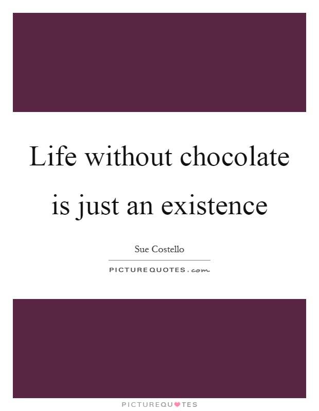 Life without chocolate is just an existence Picture Quote #1