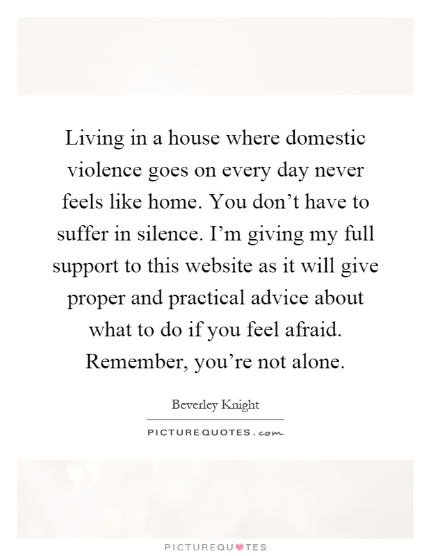Living in a house where domestic violence goes on every day never feels like home. You don't have to suffer in silence. I'm giving my full support to this website as it will give proper and practical advice about what to do if you feel afraid. Remember, you're not alone Picture Quote #1