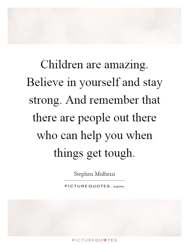 Children are amazing. Believe in yourself and stay strong. And remember that there are people out there who can help you when things get tough Picture Quote #1