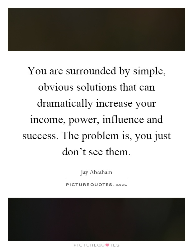 You are surrounded by simple, obvious solutions that can dramatically increase your income, power, influence and success. The problem is, you just don't see them Picture Quote #1