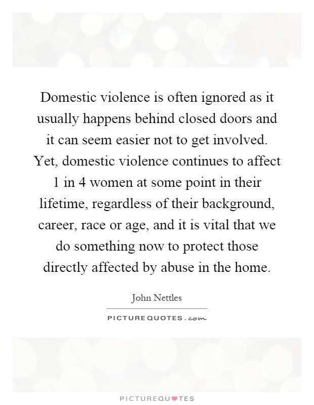 Domestic violence is often ignored as it usually happens behind closed doors and it can seem easier not to get involved. Yet, domestic violence continues to affect 1 in 4 women at some point in their lifetime, regardless of their background, career, race or age, and it is vital that we do something now to protect those directly affected by abuse in the home Picture Quote #1