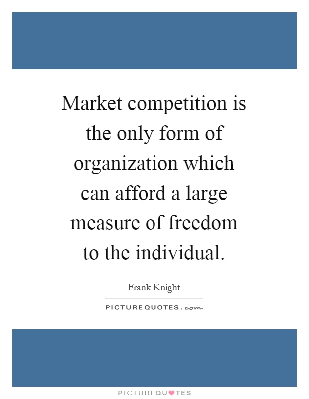 Market competition is the only form of organization which can afford a large measure of freedom to the individual Picture Quote #1