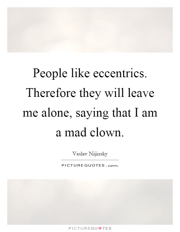 People like eccentrics. Therefore they will leave me alone, saying that I am a mad clown Picture Quote #1