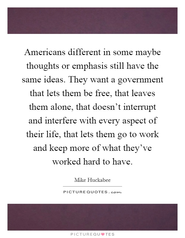 Americans different in some maybe thoughts or emphasis still have the same ideas. They want a government that lets them be free, that leaves them alone, that doesn't interrupt and interfere with every aspect of their life, that lets them go to work and keep more of what they've worked hard to have Picture Quote #1