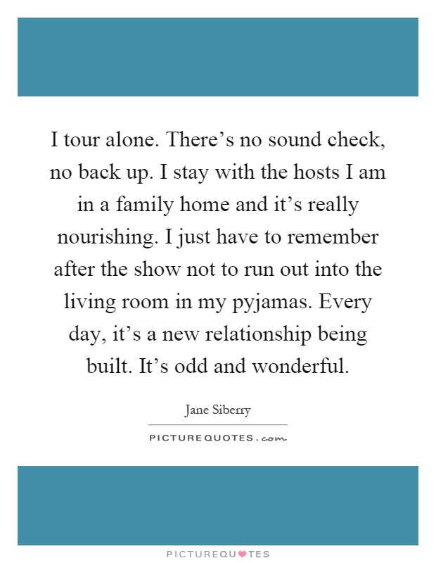 I tour alone. There's no sound check, no back up. I stay with the hosts I am in a family home and it's really nourishing. I just have to remember after the show not to run out into the living room in my pyjamas. Every day, it's a new relationship being built. It's odd and wonderful Picture Quote #1