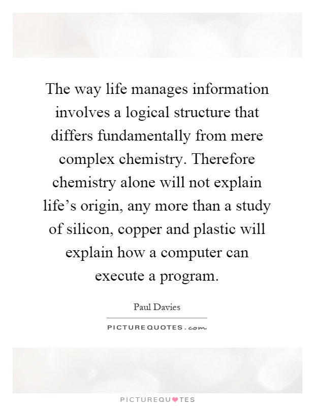 The way life manages information involves a logical structure that differs fundamentally from mere complex chemistry. Therefore chemistry alone will not explain life's origin, any more than a study of silicon, copper and plastic will explain how a computer can execute a program Picture Quote #1
