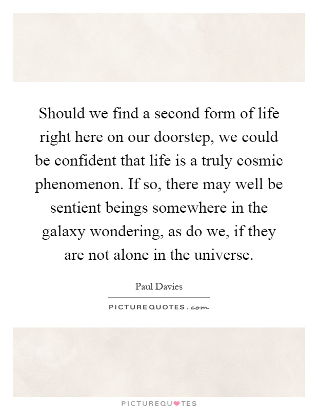 Should we find a second form of life right here on our doorstep, we could be confident that life is a truly cosmic phenomenon. If so, there may well be sentient beings somewhere in the galaxy wondering, as do we, if they are not alone in the universe Picture Quote #1