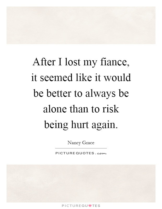 After I lost my fiance, it seemed like it would be better to always be alone than to risk being hurt again Picture Quote #1
