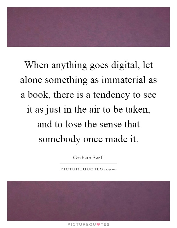 When anything goes digital, let alone something as immaterial as a book, there is a tendency to see it as just in the air to be taken, and to lose the sense that somebody once made it Picture Quote #1