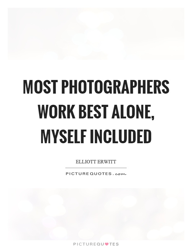 Most photographers work best alone, myself included Picture Quote #1
