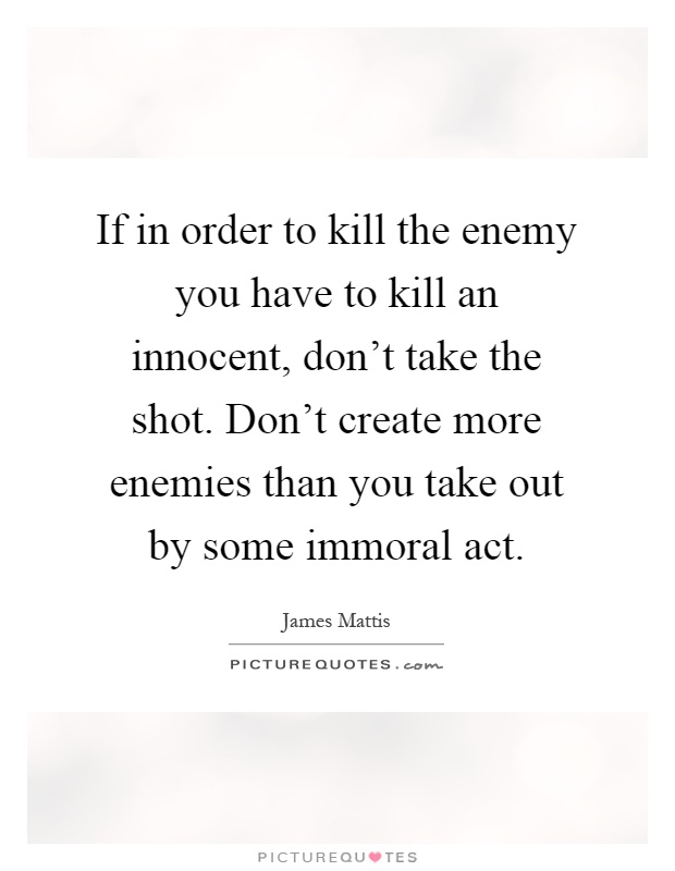 If in order to kill the enemy you have to kill an innocent, don't take the shot. Don't create more enemies than you take out by some immoral act Picture Quote #1