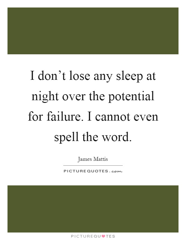 I don't lose any sleep at night over the potential for failure. I cannot even spell the word Picture Quote #1