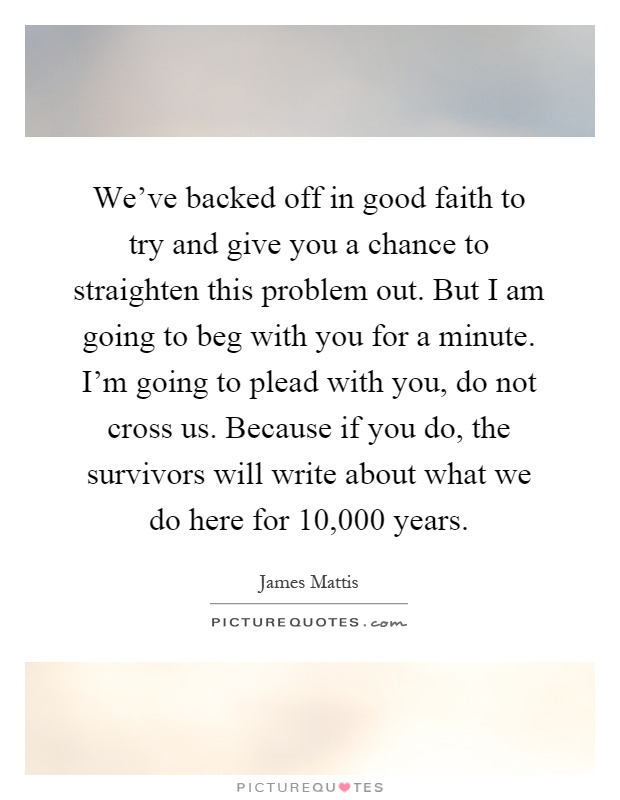 We've backed off in good faith to try and give you a chance to straighten this problem out. But I am going to beg with you for a minute. I'm going to plead with you, do not cross us. Because if you do, the survivors will write about what we do here for 10,000 years Picture Quote #1