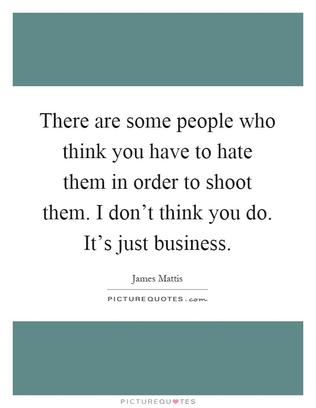 There are some people who think you have to hate them in order to shoot them. I don't think you do. It's just business Picture Quote #1