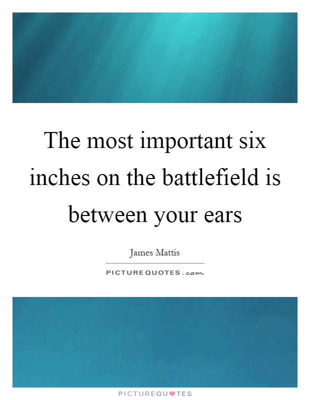The most important six inches on the battlefield is between your ears Picture Quote #1