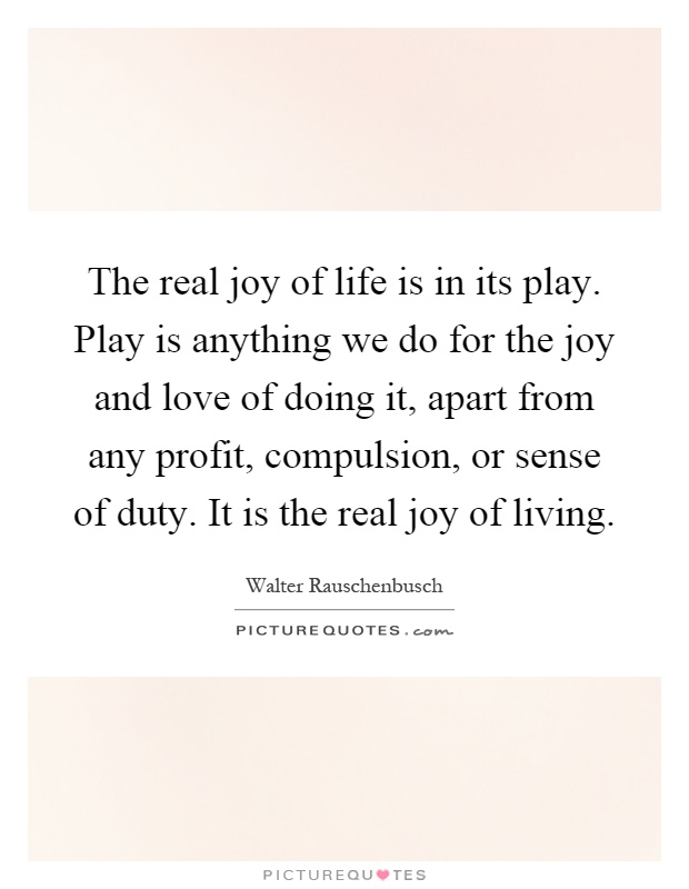 The real joy of life is in its play. Play is anything we do for the joy and love of doing it, apart from any profit, compulsion, or sense of duty. It is the real joy of living Picture Quote #1