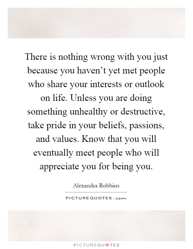 There is nothing wrong with you just because you haven't yet met people who share your interests or outlook on life. Unless you are doing something unhealthy or destructive, take pride in your beliefs, passions, and values. Know that you will eventually meet people who will appreciate you for being you Picture Quote #1