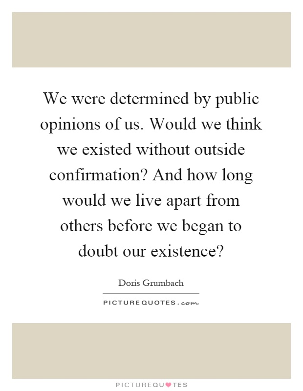 We were determined by public opinions of us. Would we think we existed without outside confirmation? And how long would we live apart from others before we began to doubt our existence? Picture Quote #1