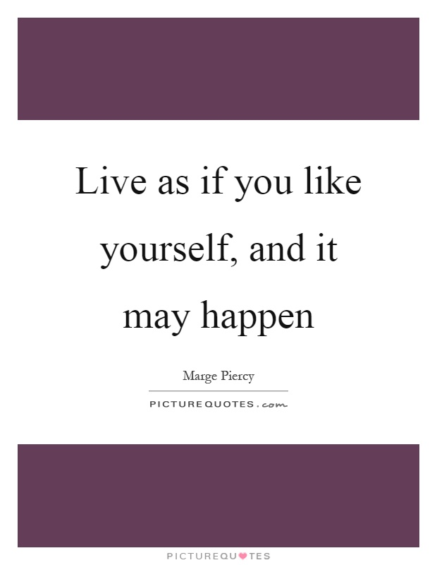 Live as if you like yourself, and it may happen Picture Quote #1