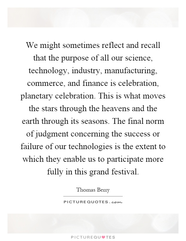 We might sometimes reflect and recall that the purpose of all our science, technology, industry, manufacturing, commerce, and finance is celebration, planetary celebration. This is what moves the stars through the heavens and the earth through its seasons. The final norm of judgment concerning the success or failure of our technologies is the extent to which they enable us to participate more fully in this grand festival Picture Quote #1
