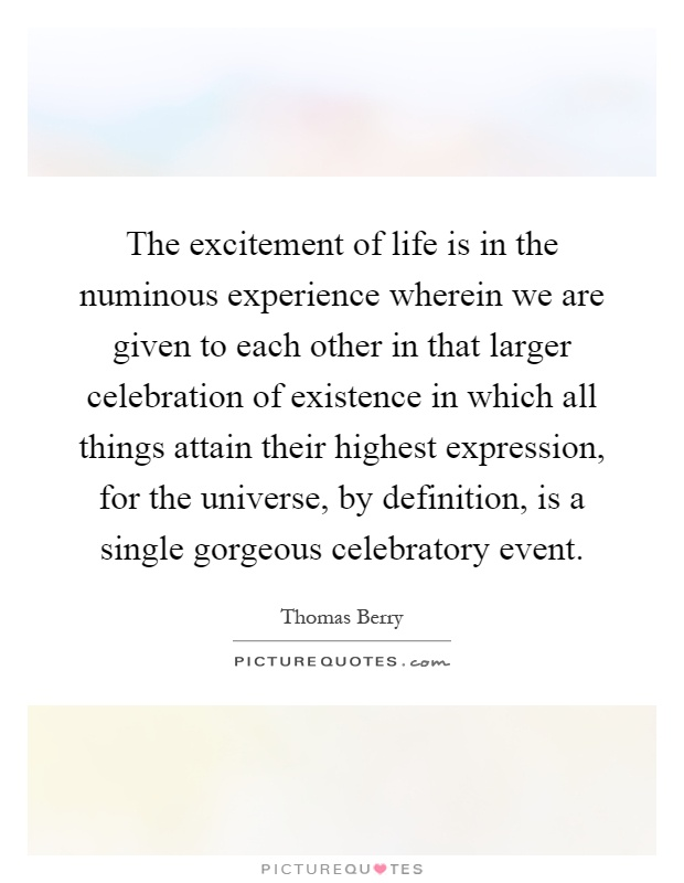 The excitement of life is in the numinous experience wherein we are given to each other in that larger celebration of existence in which all things attain their highest expression, for the universe, by definition, is a single gorgeous celebratory event Picture Quote #1