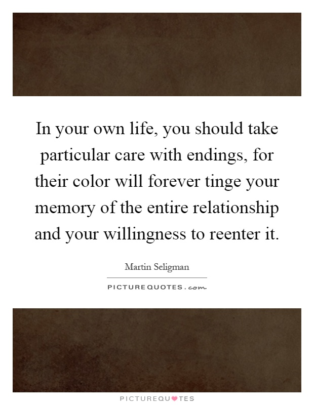In your own life, you should take particular care with endings, for their color will forever tinge your memory of the entire relationship and your willingness to reenter it Picture Quote #1