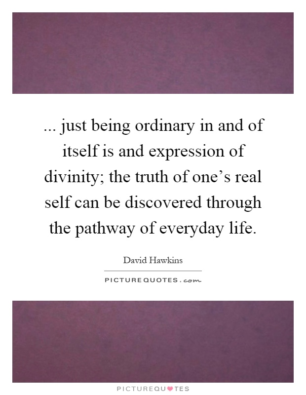 ... just being ordinary in and of itself is and expression of divinity; the truth of one's real self can be discovered through the pathway of everyday life Picture Quote #1
