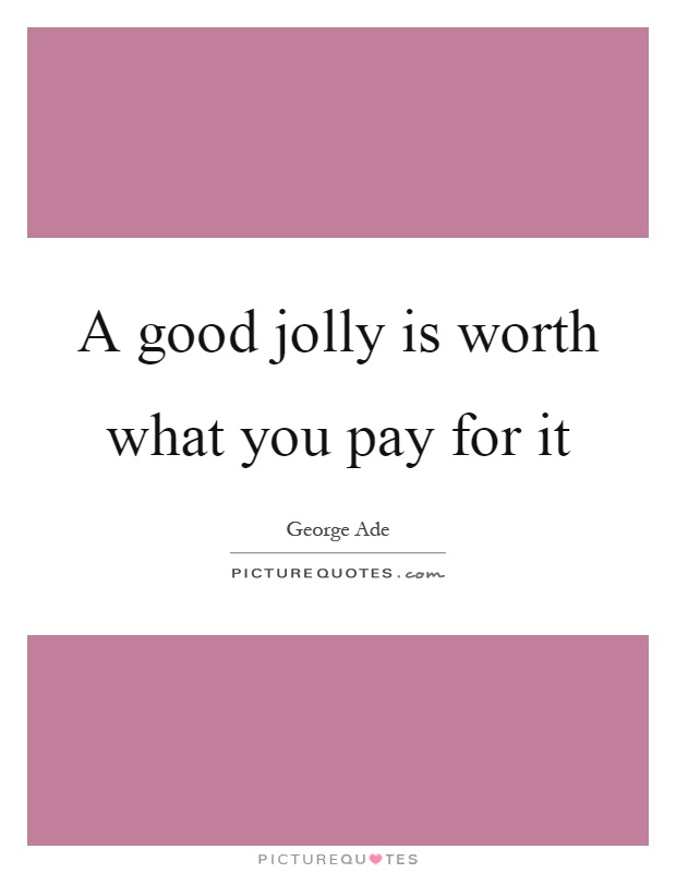 A good jolly is worth what you pay for it Picture Quote #1