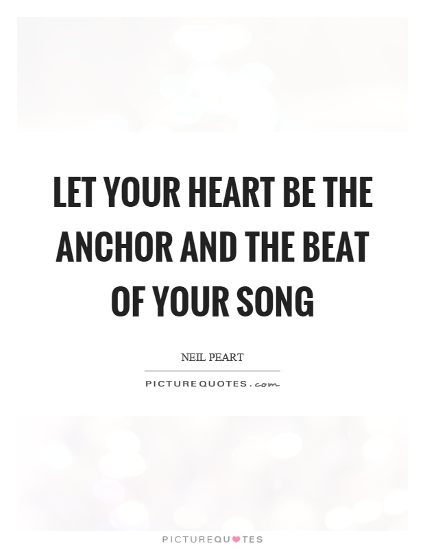 Let your heart be the anchor and the beat of your song Picture Quote #1