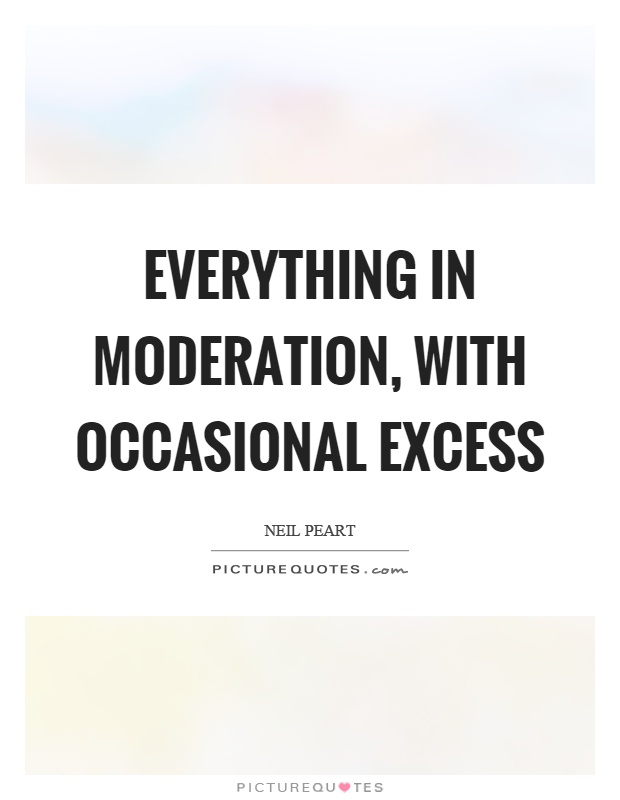 Everything in moderation, with occasional excess Picture Quote #1
