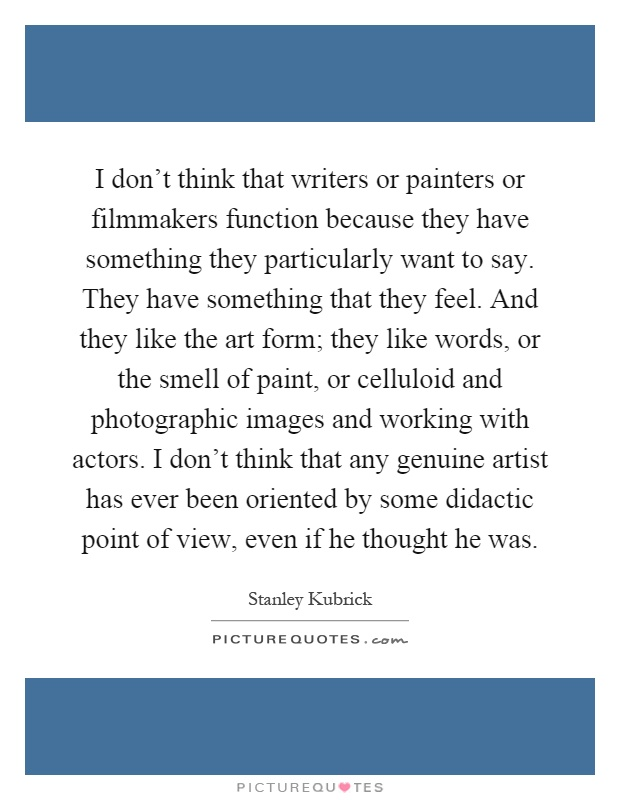 I don't think that writers or painters or filmmakers function because they have something they particularly want to say. They have something that they feel. And they like the art form; they like words, or the smell of paint, or celluloid and photographic images and working with actors. I don't think that any genuine artist has ever been oriented by some didactic point of view, even if he thought he was Picture Quote #1