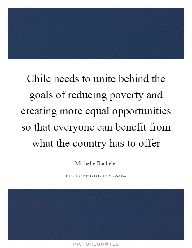 Chile needs to unite behind the goals of reducing poverty and creating more equal opportunities so that everyone can benefit from what the country has to offer Picture Quote #1