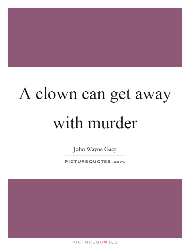 A clown can get away with murder Picture Quote #1