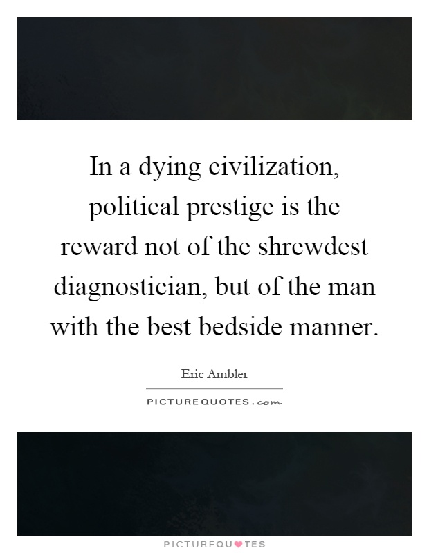 In a dying civilization, political prestige is the reward not of the shrewdest diagnostician, but of the man with the best bedside manner Picture Quote #1