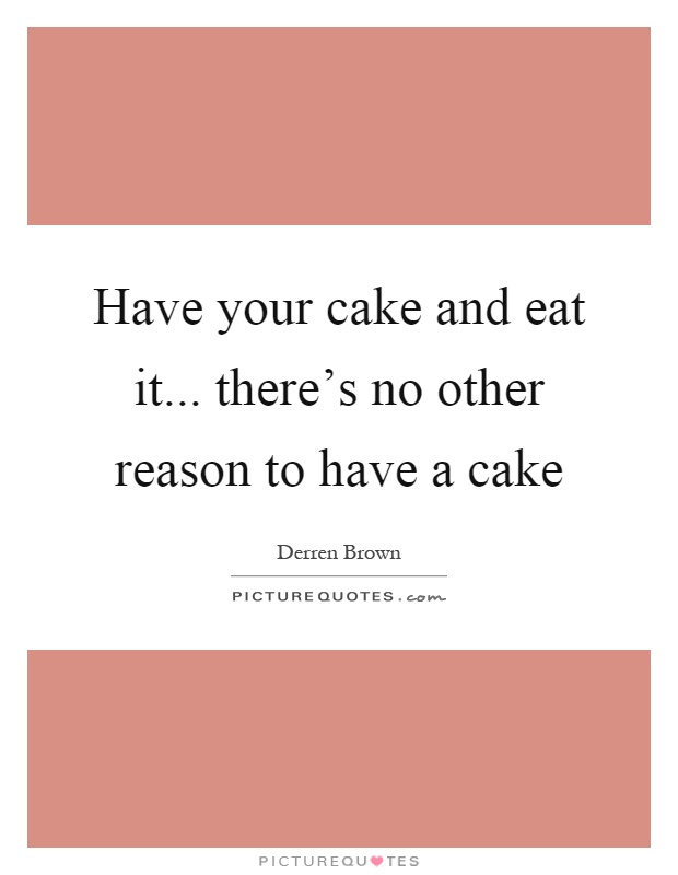 Have your cake and eat it... there's no other reason to have a cake Picture Quote #1