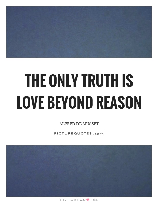 The only truth is love beyond reason Picture Quote #1