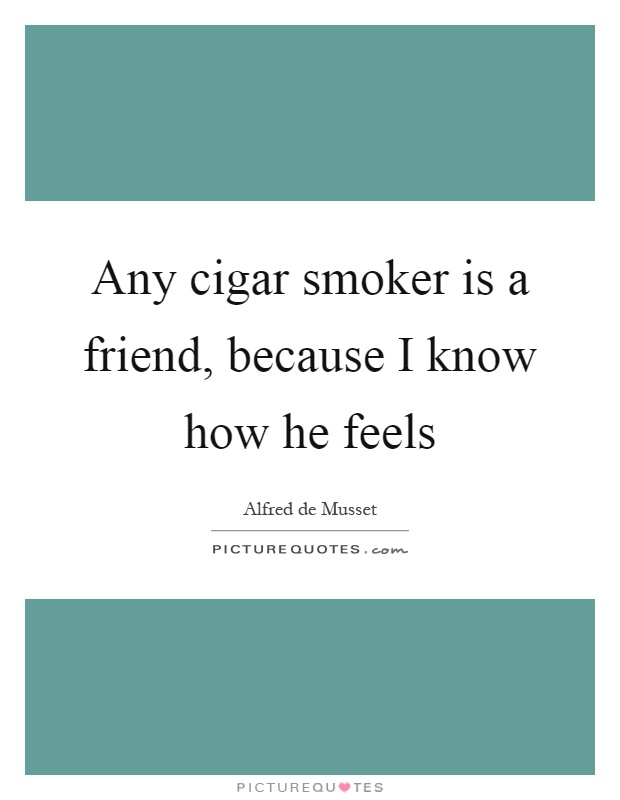 Any cigar smoker is a friend, because I know how he feels Picture Quote #1