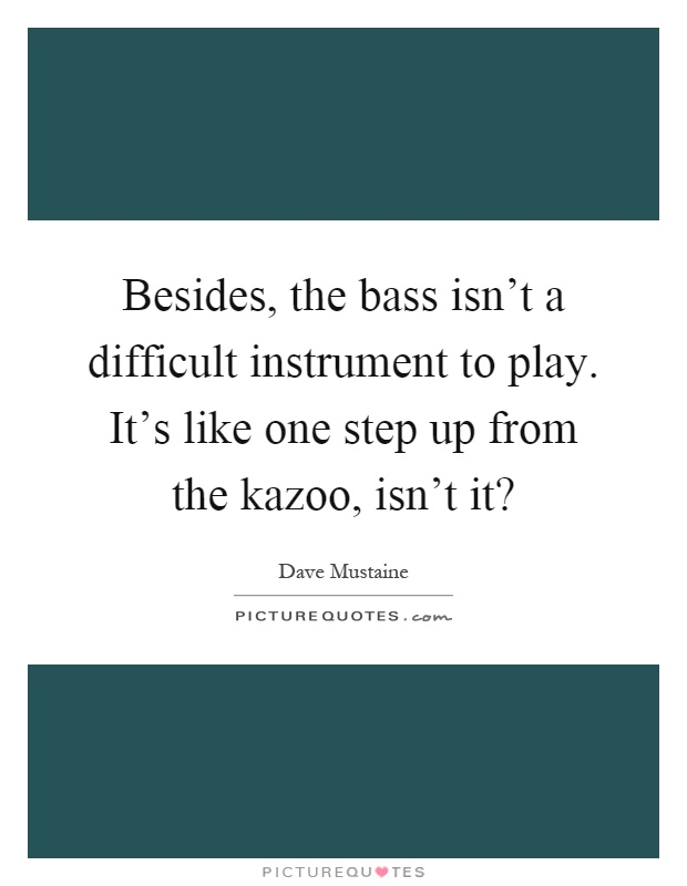 Besides, the bass isn't a difficult instrument to play. It's like one step up from the kazoo, isn't it? Picture Quote #1