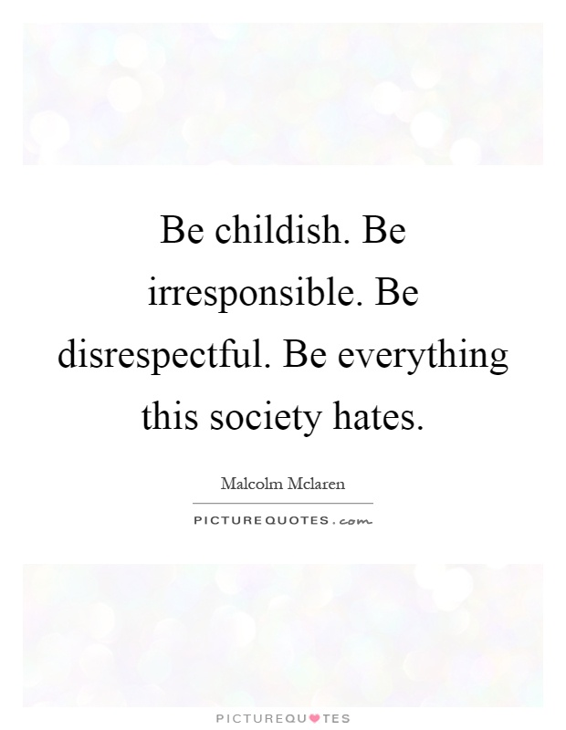 Be childish. Be irresponsible. Be disrespectful. Be everything this society hates Picture Quote #1