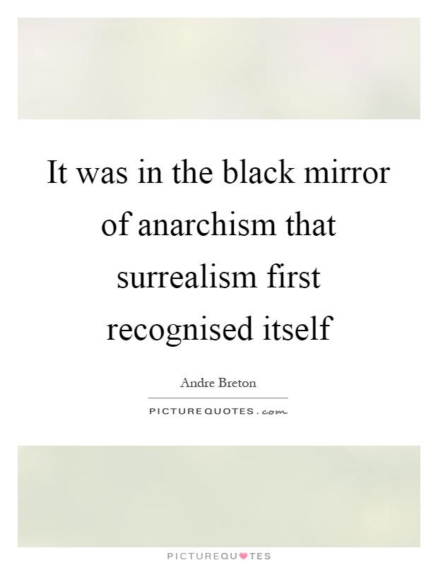 It was in the black mirror of anarchism that surrealism first recognised itself Picture Quote #1