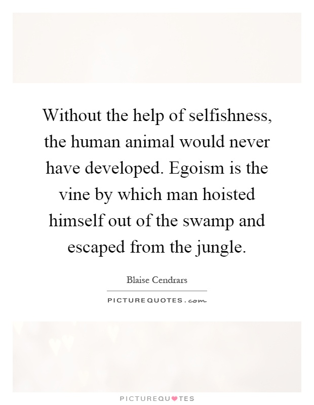 Without the help of selfishness, the human animal would never have developed. Egoism is the vine by which man hoisted himself out of the swamp and escaped from the jungle Picture Quote #1