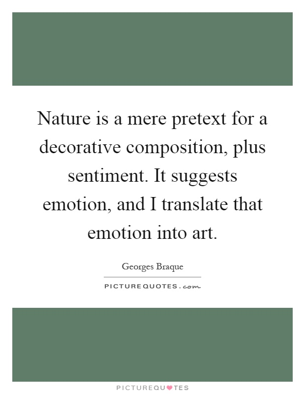 Nature is a mere pretext for a decorative composition, plus sentiment. It suggests emotion, and I translate that emotion into art Picture Quote #1