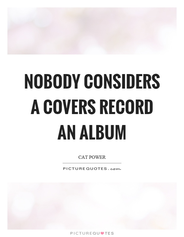 Nobody considers a covers record an album Picture Quote #1
