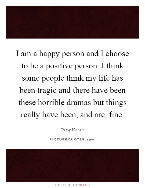 I am a happy person and I choose to be a positive person. I think some people think my life has been tragic and there have been these horrible dramas but things really have been, and are, fine Picture Quote #1
