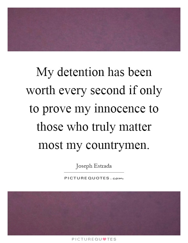My detention has been worth every second if only to prove my innocence to those who truly matter most my countrymen Picture Quote #1