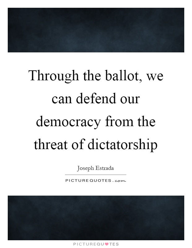 Through the ballot, we can defend our democracy from the threat of dictatorship Picture Quote #1