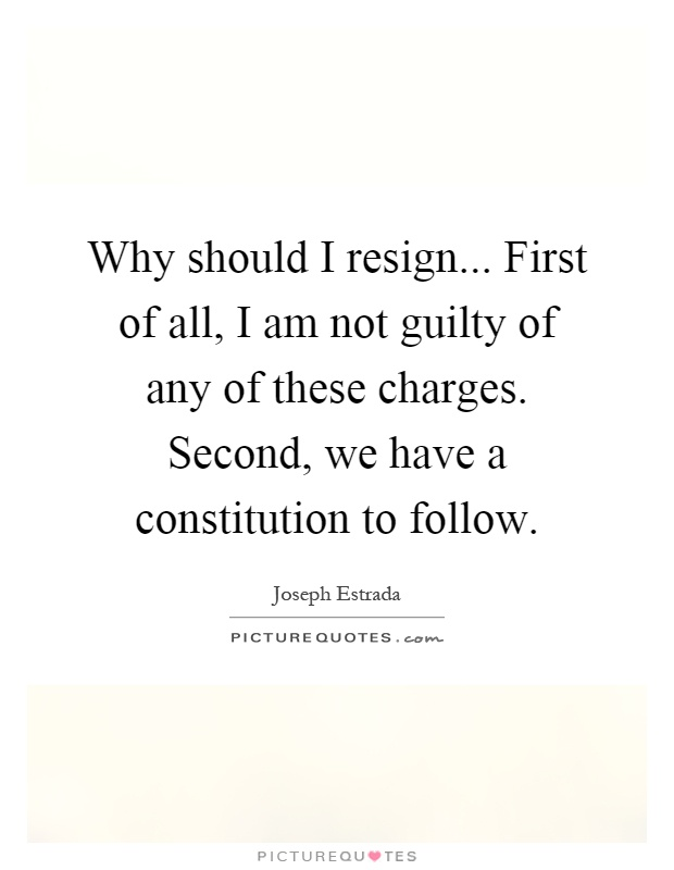 Why should I resign... First of all, I am not guilty of any of these charges. Second, we have a constitution to follow Picture Quote #1